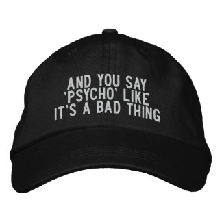 And You Say 'Psycho' Like It's a Bad Thing Embroidered Hat