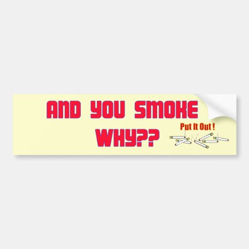 AND YOU SMOKE WHY? BUMPER STICKER