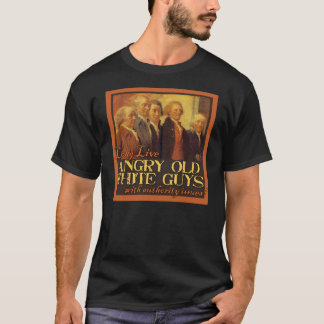 Angry Old White Guys...Like the Founding Fathers T-Shirt