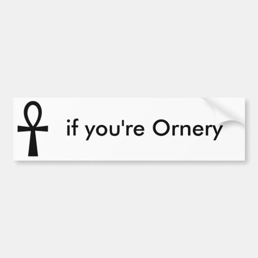 Ankh, if you're Ornery Bumper Sticker