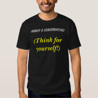 Annoy a Conservative!, (Think for yourself!) Tshirts