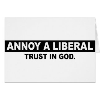 ANNOY A LIBERAL- TRUST IN GOD GREETING CARD