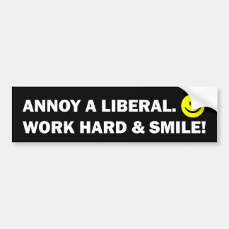 Annoy a Liberal: Work Hard and Smile! Bumper Sticker