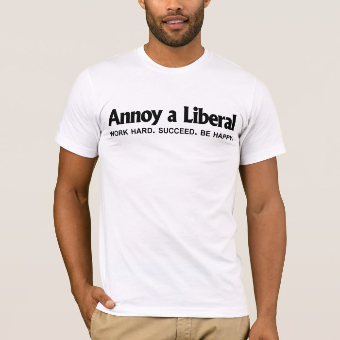 Annoy a Liberal - Work hard. Succeed. Be Happy T-Shirt