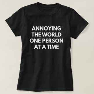 Annoying The World One Person At A Time T-Shirt