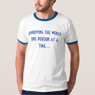 Annoying the worldone person at a time.... tees