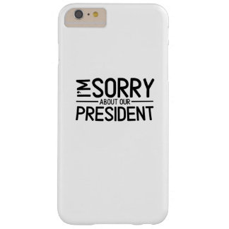 Anti-Trump I'm Sorry About Our President Barely There iPhone 6 Plus Case