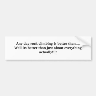 Any day rock climbing is better than....Well it... Bumper Sticker