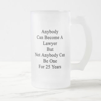 Anybody Can Become A Lawyer But Not Anybody Can Be Frosted Glass Beer Mug