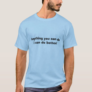 Anything you can do i can do better! T-Shirt