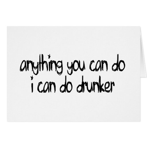 anything you can do I can do drunker Cards