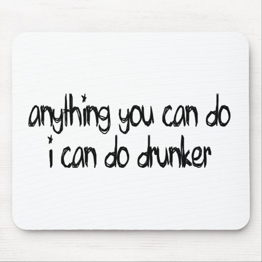 anything you can do I can do drunker Mouse Pad