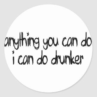 anything you can do I can do drunker Round Sticker