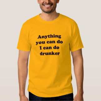 Anything You Can Do I Can Do Drunker - T-Shirt