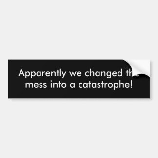 Apparently we changed the mess into a catastrophe! bumper sticker