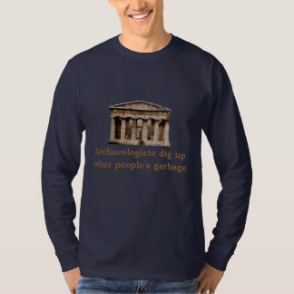 Archaeologists dig up other people's garbage. T-Shirt