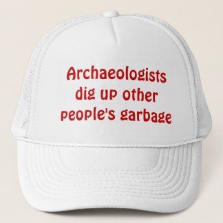 Archaeologists dig up other people's garbage. trucker hat