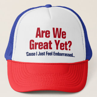 Are We Great Yet? I Just Feel Embarrassed Trucker Hat
