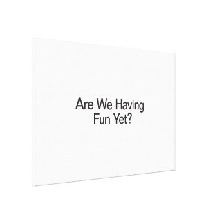 Are We Having Fun Yet Canvas Prints