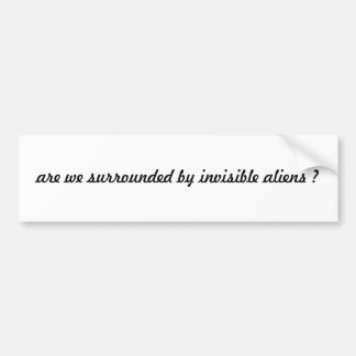 are we surrounded by invisible aliens ? bumper sticker