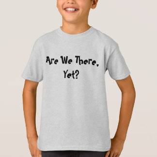 Are We There, Yet? T-Shirt