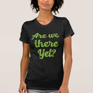 are we there yet? T-Shirt