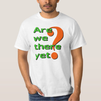 Are we there yet? tshirts