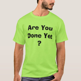 Are You Done Yet ? T-Shirt