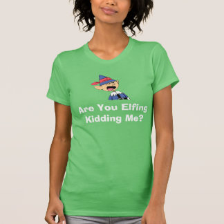 Are you elfing kidding me? T-Shirt