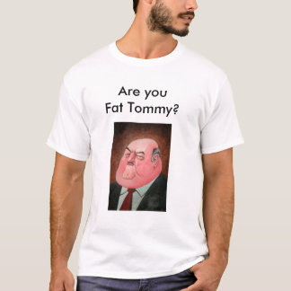Are you Fat Tommy? T-Shirt