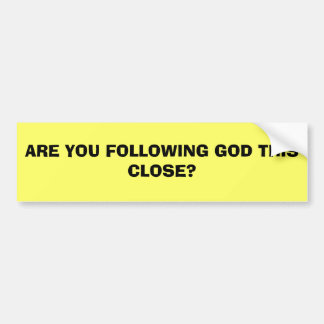 ARE YOU FOLLOWING GOD THIS CLOSE? BUMPER STICKER