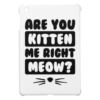 Are You Kitten Me Right Meow? iPad Mini Cases