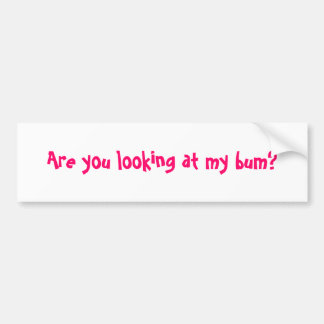 Are you looking at my bum? bumper sticker
