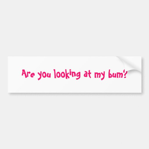 Are you looking at my bum? bumper stickers