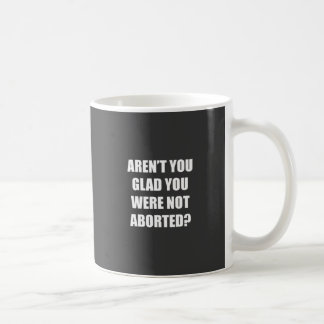 Aren't you glad you were not aborted? coffee mug