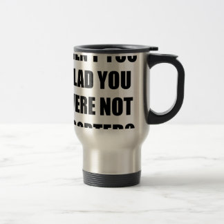 Aren't you glad you were not aborted? travel mug
