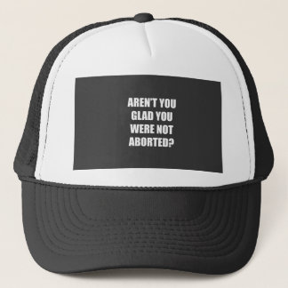 Aren't you glad you were not aborted? trucker hat