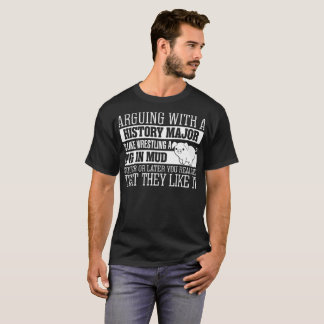 Arguing With History Major Is Like Wrestling A Pig T-Shirt