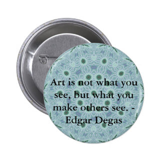 Art is not what you see, but what you make........ 6 cm round badge