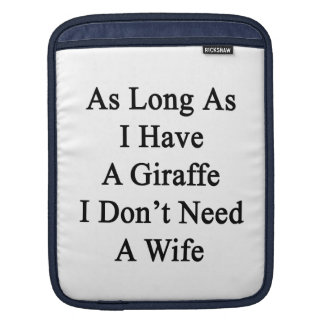 As Long As I Have A Giraffe I Don't Need A Wife Sleeve For iPads