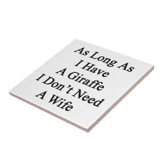 As Long As I Have A Giraffe I Don't Need A Wife Ceramic Tile