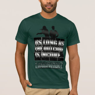 As long as the outcome is income.... T-Shirt