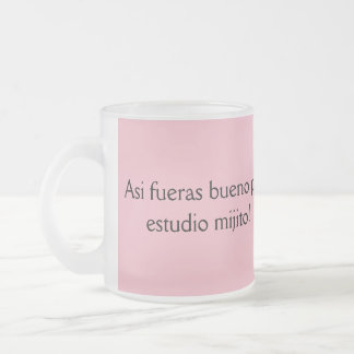 asi de bueno fueras pal estudio mijito frosted glass coffee mug