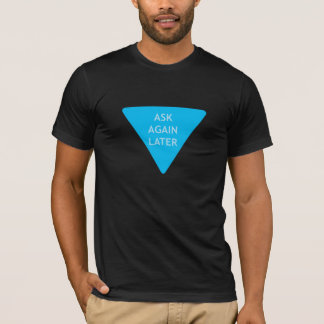 Ask Again Later T-Shirt