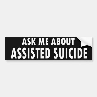 """Ask Me About Assisted Suicide"" Bumper Sticker"