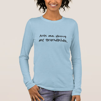 Ask me about my grandkids. long sleeve T-Shirt