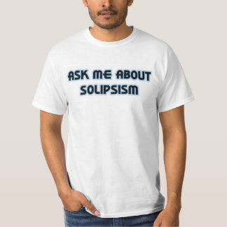 Ask Me About Solipsism Tshirt