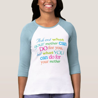 Ask not what your mother can do for you... t-shirts