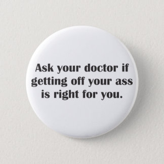 Ask your doctor if getting off your butt 6 cm round badge