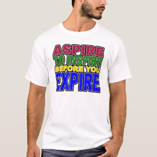 ASPIRE TO INSPIRE BEFORE YOU EXPIRE T-Shirt